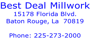 Best Deal Millwork 15178 Florida Blvd. Baton Rouge, La  70819  Phone: 225-273-2000
